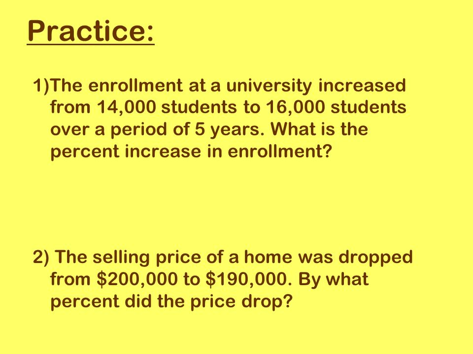 Practice: 1)The enrollment at a university increased from 14,000 students to 16,000 students over a period of 5 years.