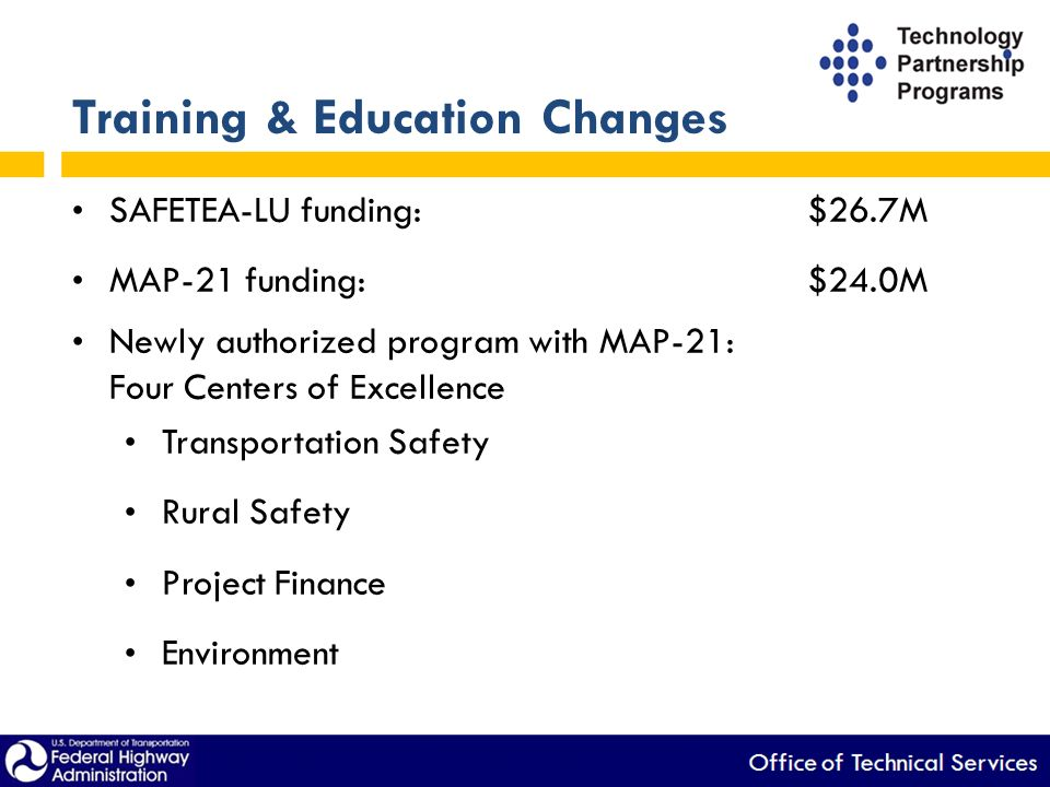 Training & Education Changes SAFETEA-LU funding:$26.7M MAP-21 funding:$24.0M Newly authorized program with MAP-21: Four Centers of Excellence Transportation Safety Rural Safety Project Finance Environment