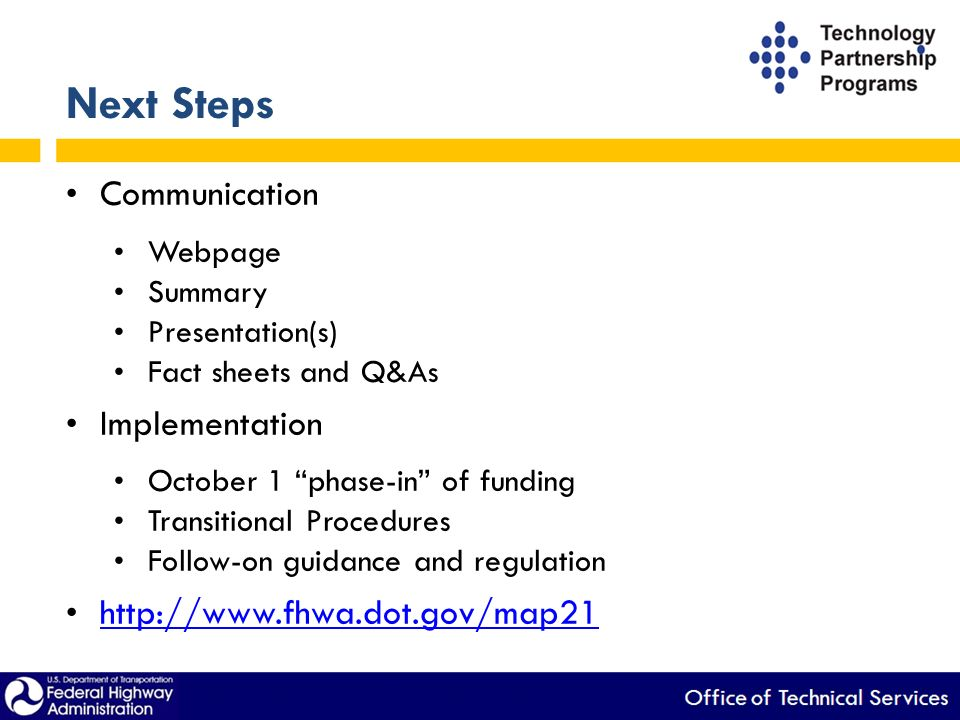 Next Steps Communication Webpage Summary Presentation(s) Fact sheets and Q&As Implementation October 1 phase-in of funding Transitional Procedures Follow-on guidance and regulation   Provides specific reference to 50% federal share for LTAP (100% federal share for TTAP existed)