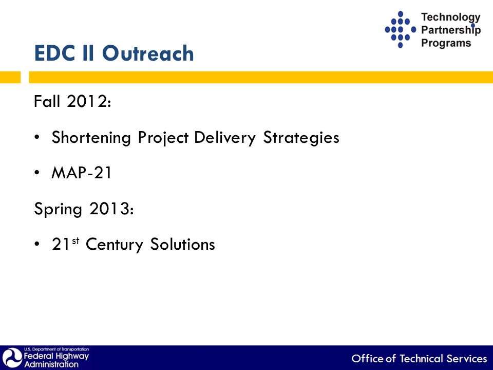 EDC II Outreach Fall 2012: Shortening Project Delivery Strategies MAP-21 Spring 2013: 21 st Century Solutions