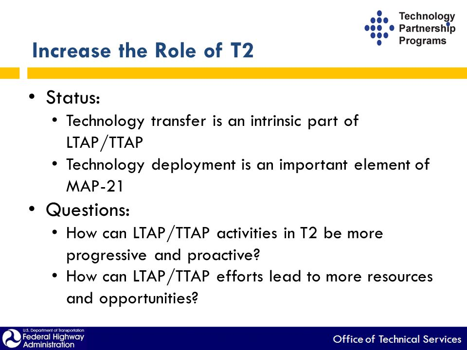 Increase the Role of T2 Status: Technology transfer is an intrinsic part of LTAP/TTAP Technology deployment is an important element of MAP-21 Questions: How can LTAP/TTAP activities in T2 be more progressive and proactive.