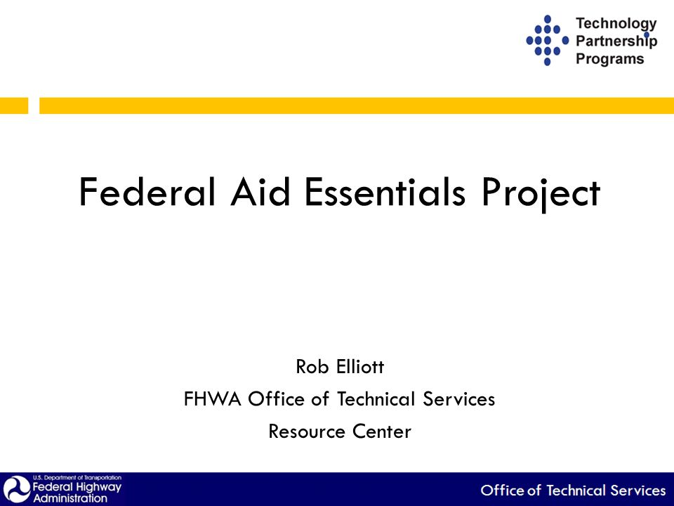 Federal Aid Essentials Project Rob Elliott FHWA Office of Technical Services Resource Center