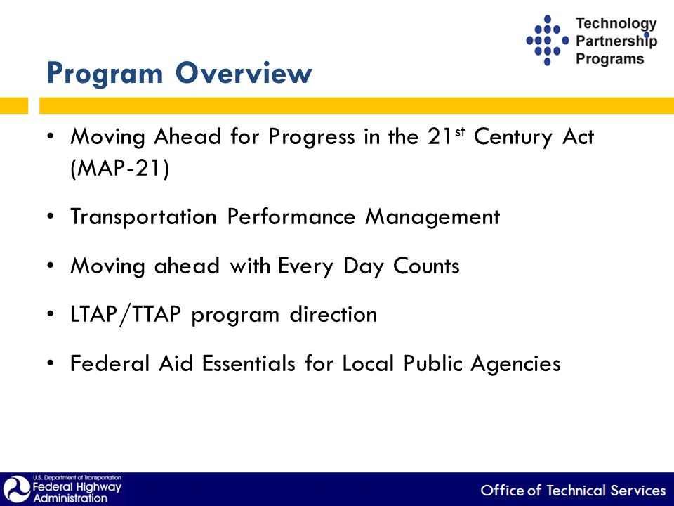 Program Overview Moving Ahead for Progress in the 21 st Century Act (MAP-21) Transportation Performance Management Moving ahead with Every Day Counts LTAP/TTAP program direction Federal Aid Essentials for Local Public Agencies