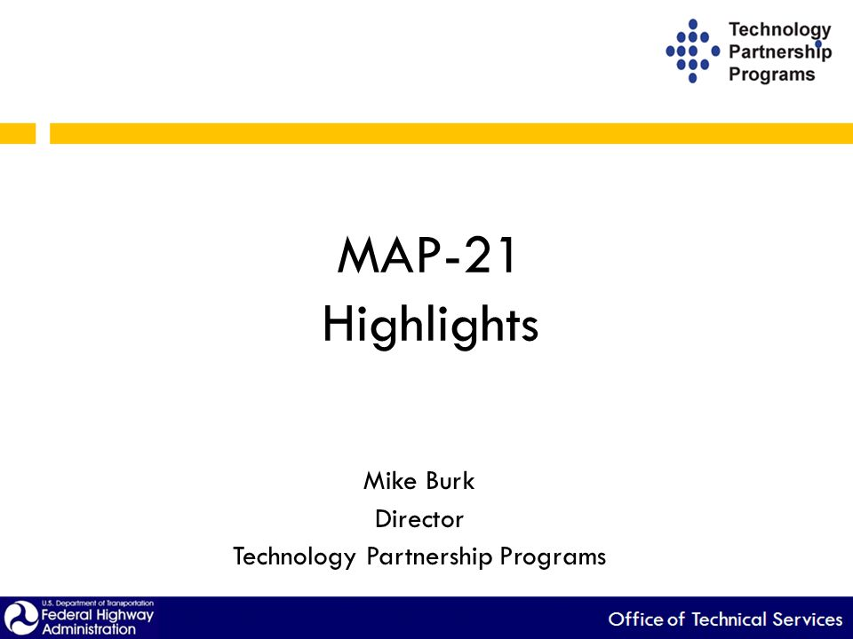 MAP-21 Highlights Mike Burk Director Technology Partnership Programs