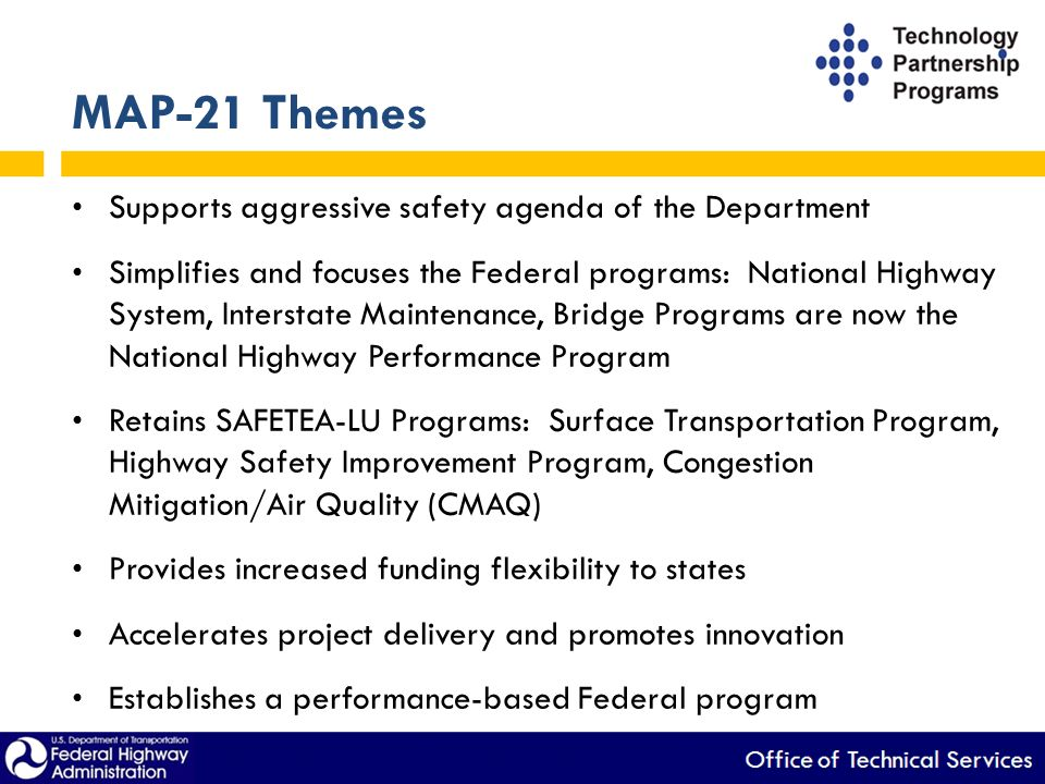 MAP-21 Themes Supports aggressive safety agenda of the Department Simplifies and focuses the Federal programs: National Highway System, Interstate Maintenance, Bridge Programs are now the National Highway Performance Program Retains SAFETEA-LU Programs: Surface Transportation Program, Highway Safety Improvement Program, Congestion Mitigation/Air Quality (CMAQ) Provides increased funding flexibility to states Accelerates project delivery and promotes innovation Establishes a performance-based Federal program
