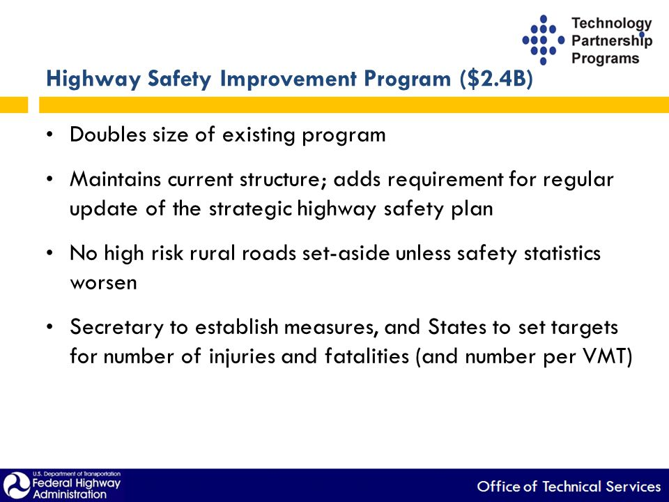 Highway Safety Improvement Program ($2.4B) Doubles size of existing program Maintains current structure; adds requirement for regular update of the strategic highway safety plan No high risk rural roads set-aside unless safety statistics worsen Secretary to establish measures, and States to set targets for number of injuries and fatalities (and number per VMT)