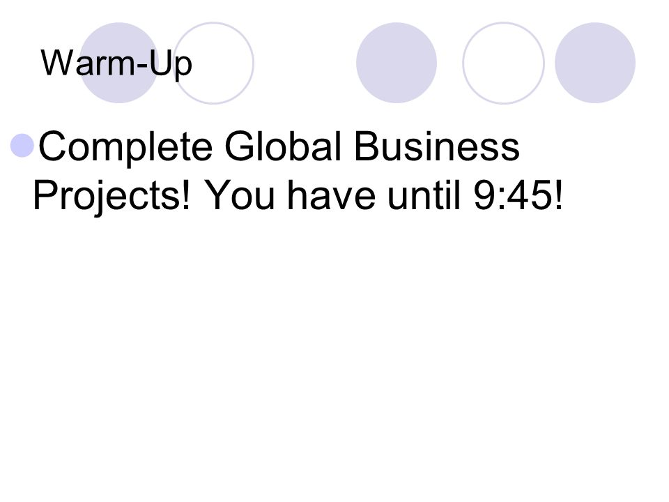 Warm-Up Complete Global Business Projects! You have until 9:45!