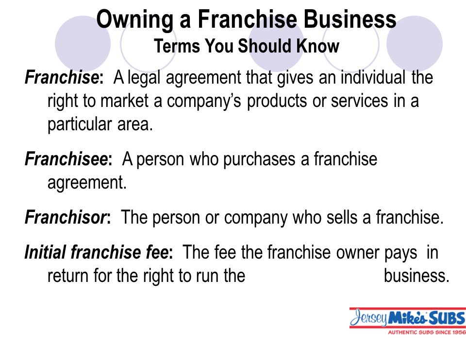 Owning a Franchise Business Terms You Should Know Franchise : A legal agreement that gives an individual the right to market a company's products or services in a particular area.