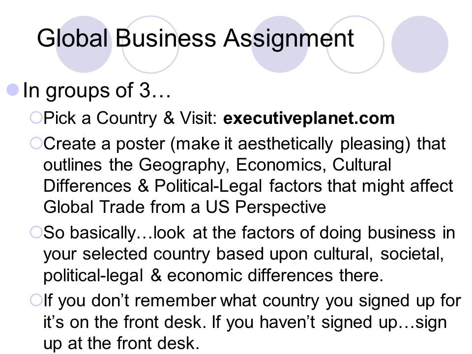 Global Business Assignment In groups of 3…  Pick a Country & Visit: executiveplanet.com  Create a poster (make it aesthetically pleasing) that outlines the Geography, Economics, Cultural Differences & Political-Legal factors that might affect Global Trade from a US Perspective  So basically…look at the factors of doing business in your selected country based upon cultural, societal, political-legal & economic differences there.