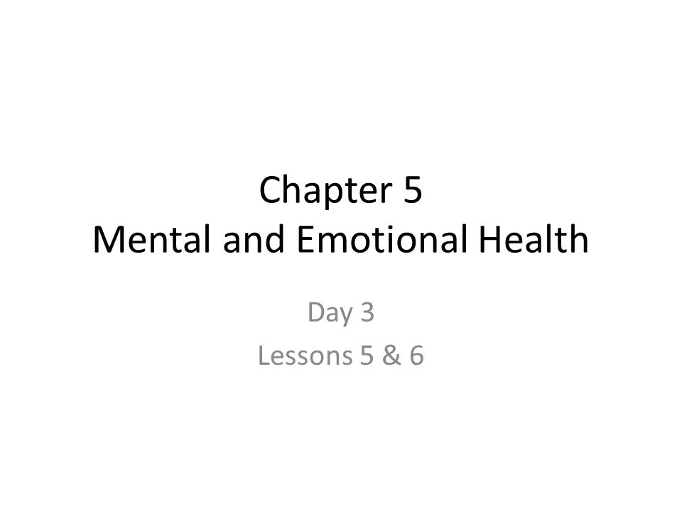 Chapter 5 Mental and Emotional Health Day 3 Lessons 5 & 6