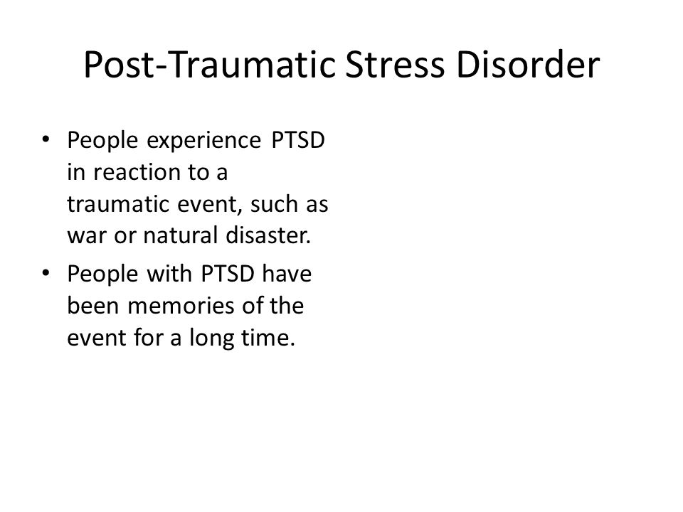 Post-Traumatic Stress Disorder People experience PTSD in reaction to a traumatic event, such as war or natural disaster.