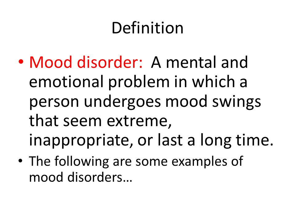 Definition Mood disorder: A mental and emotional problem in which a person undergoes mood swings that seem extreme, inappropriate, or last a long time.