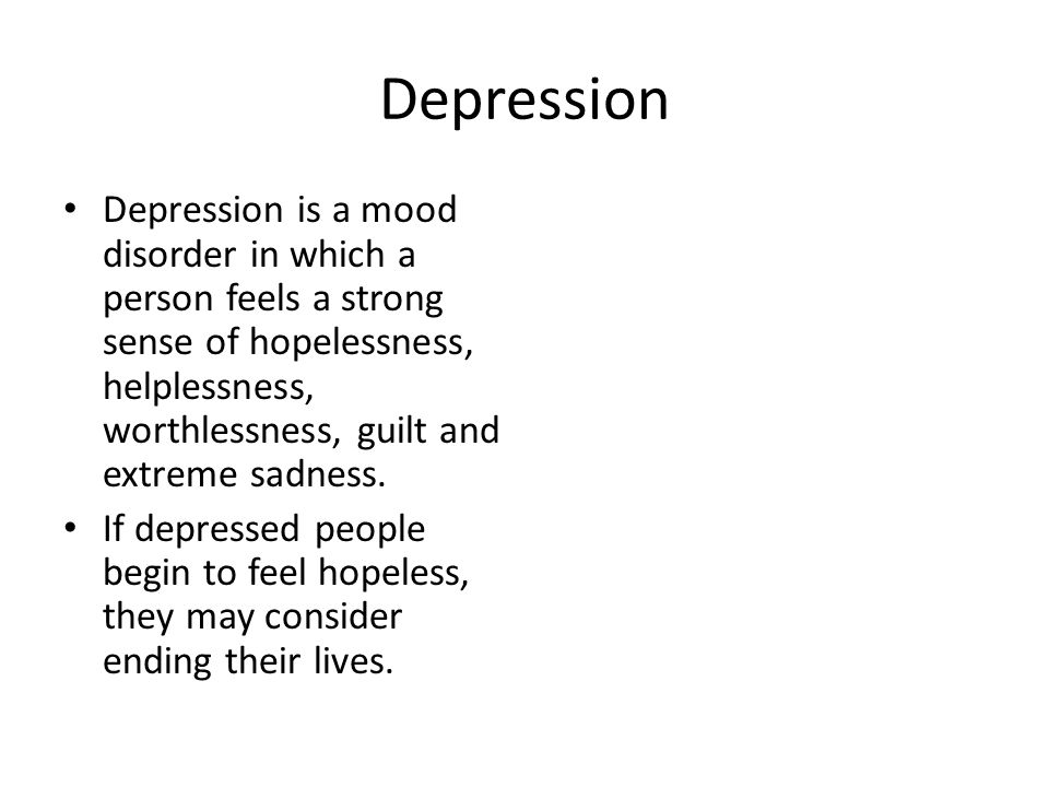 Depression Depression is a mood disorder in which a person feels a strong sense of hopelessness, helplessness, worthlessness, guilt and extreme sadness.