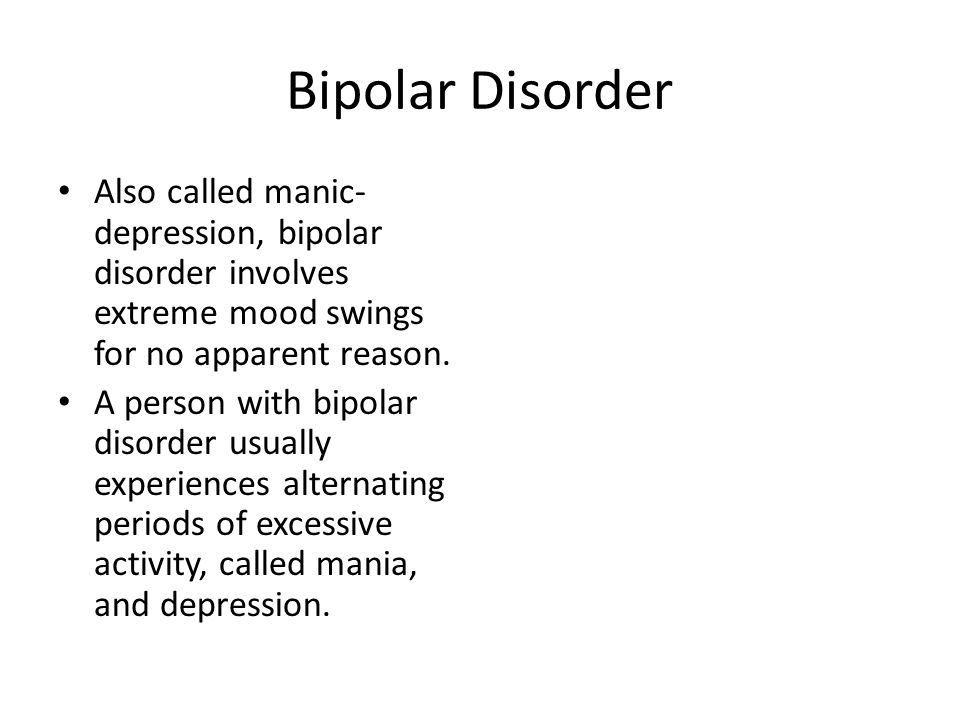Bipolar Disorder Also called manic- depression, bipolar disorder involves extreme mood swings for no apparent reason.