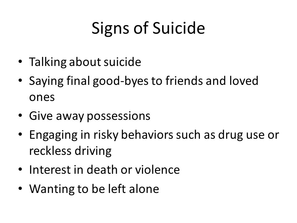 Signs of Suicide Talking about suicide Saying final good-byes to friends and loved ones Give away possessions Engaging in risky behaviors such as drug use or reckless driving Interest in death or violence Wanting to be left alone