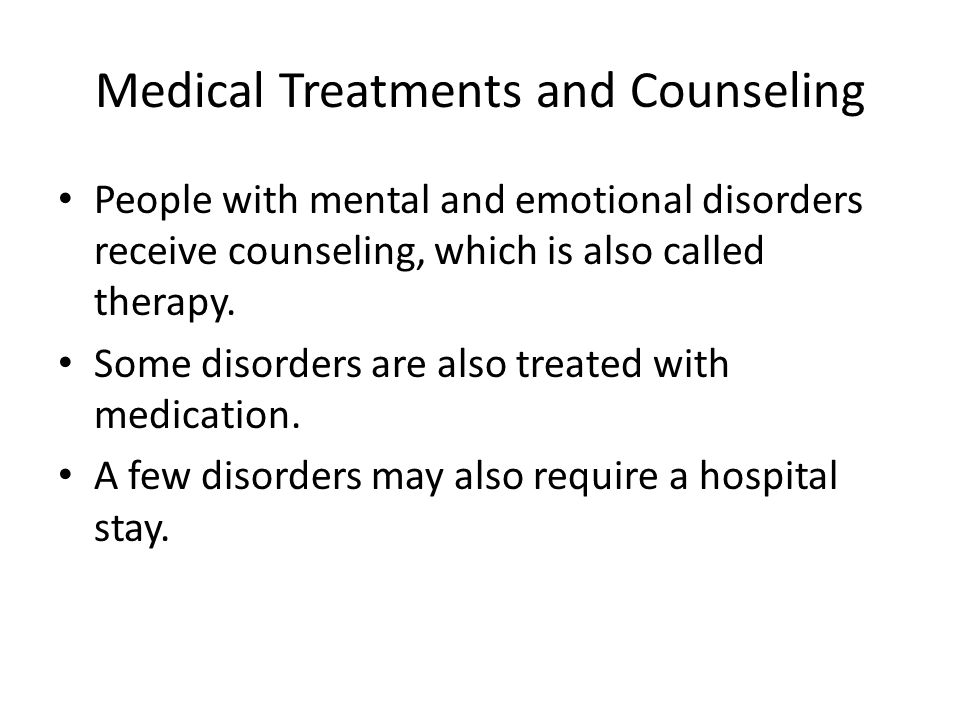 Medical Treatments and Counseling People with mental and emotional disorders receive counseling, which is also called therapy.