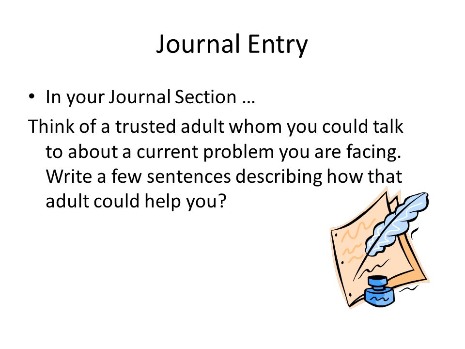 Journal Entry In your Journal Section … Think of a trusted adult whom you could talk to about a current problem you are facing.