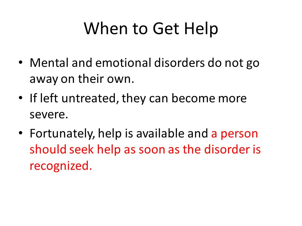 When to Get Help Mental and emotional disorders do not go away on their own.