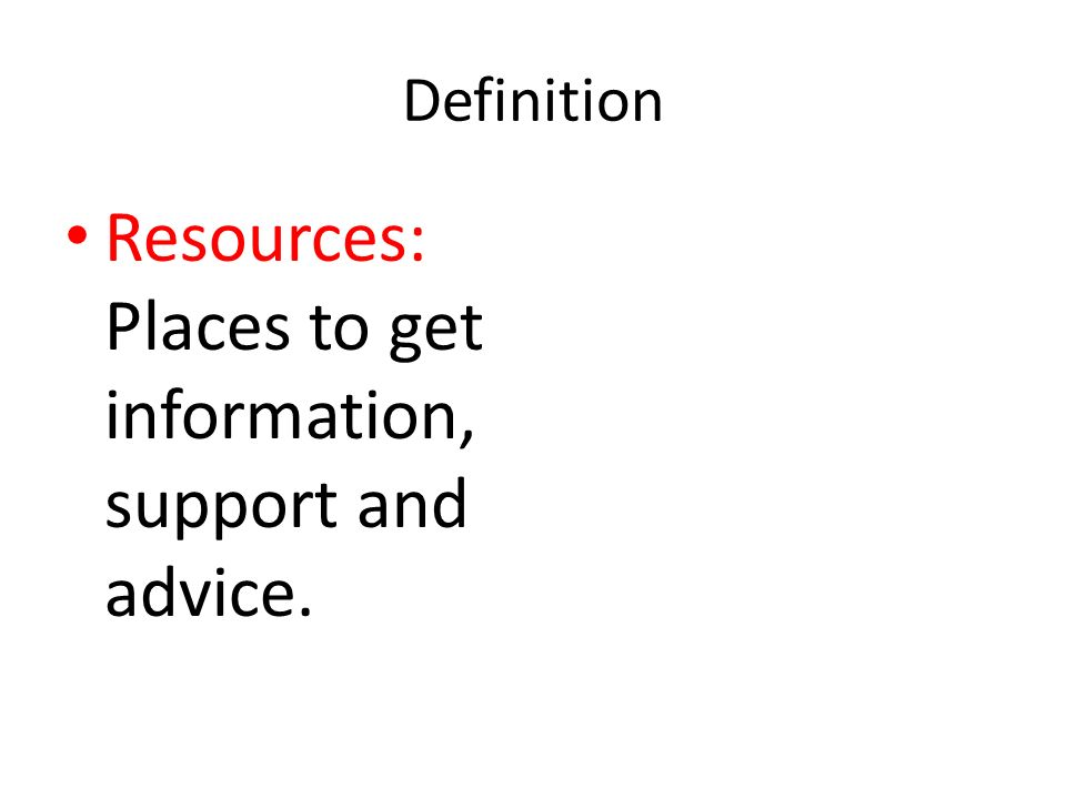 Definition Resources: Places to get information, support and advice.