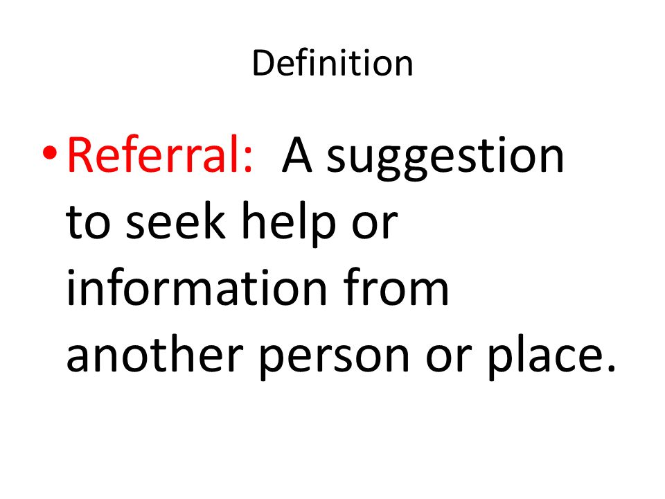Definition Referral: A suggestion to seek help or information from another person or place.