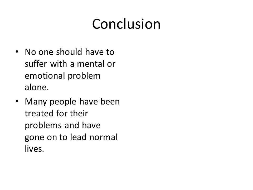 Conclusion No one should have to suffer with a mental or emotional problem alone.