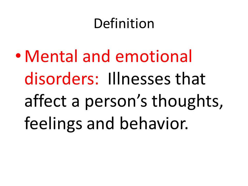 Definition Mental and emotional disorders: Illnesses that affect a person's thoughts, feelings and behavior.