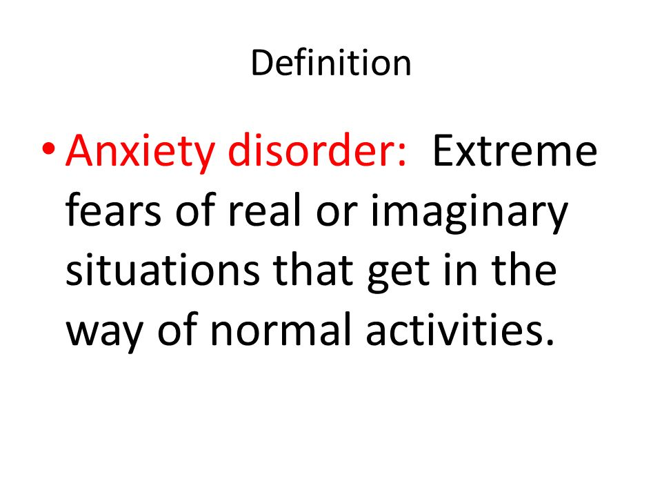 Definition Anxiety disorder: Extreme fears of real or imaginary situations that get in the way of normal activities.