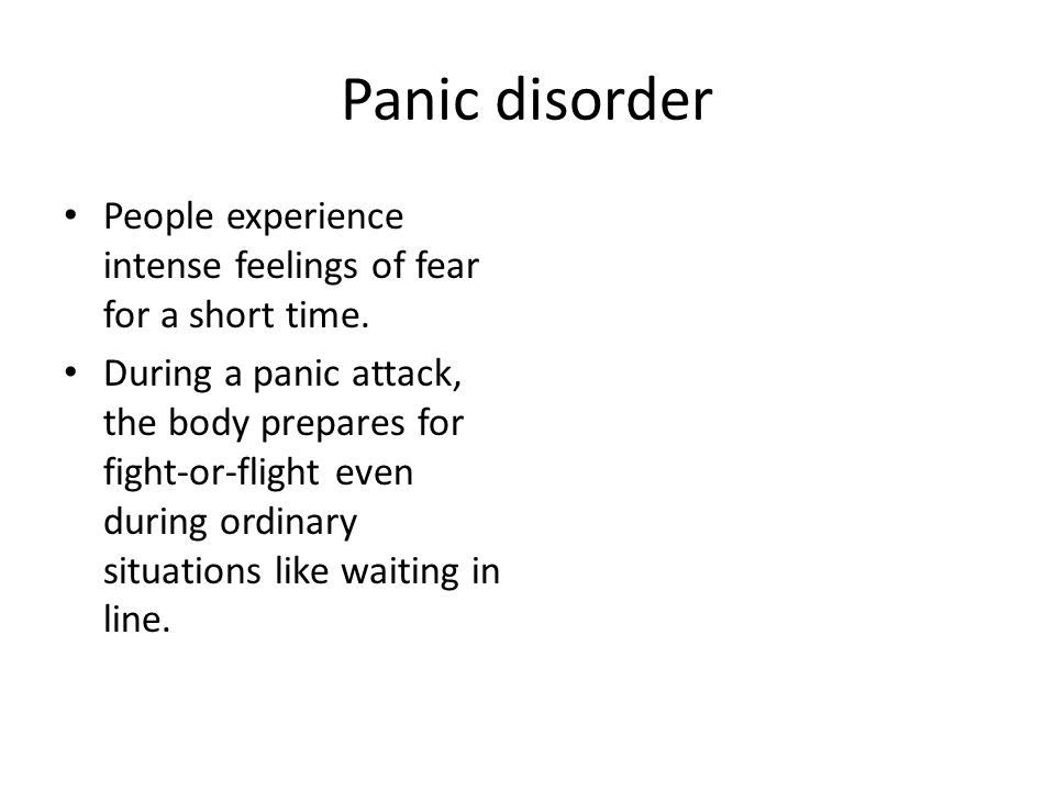 Panic disorder People experience intense feelings of fear for a short time.