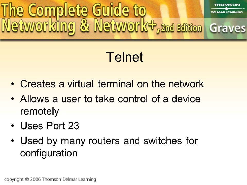 Telnet Creates a virtual terminal on the network Allows a user to take control of a device remotely Uses Port 23 Used by many routers and switches for configuration