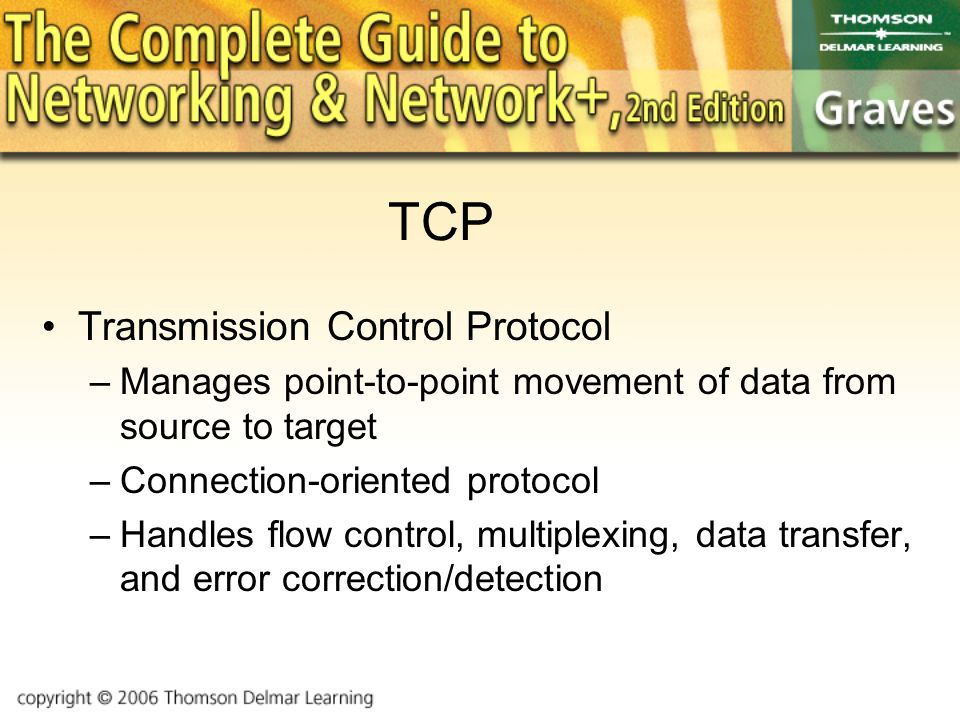 TCP Transmission Control Protocol –Manages point-to-point movement of data from source to target –Connection-oriented protocol –Handles flow control, multiplexing, data transfer, and error correction/detection