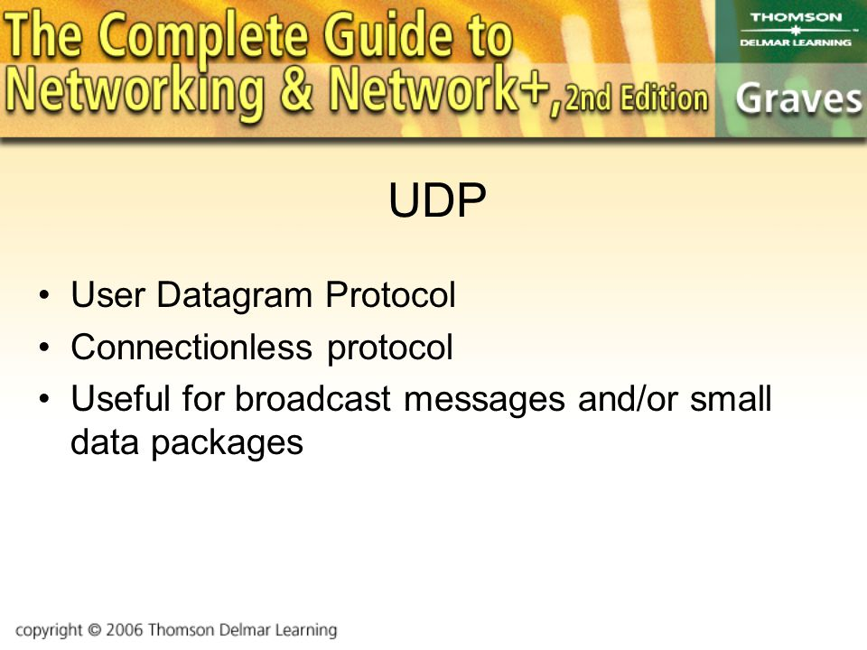 UDP User Datagram Protocol Connectionless protocol Useful for broadcast messages and/or small data packages