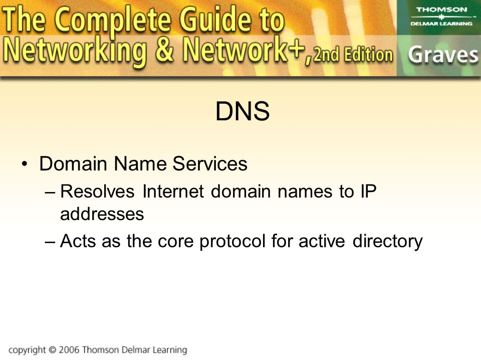 DNS Domain Name Services –Resolves Internet domain names to IP addresses –Acts as the core protocol for active directory