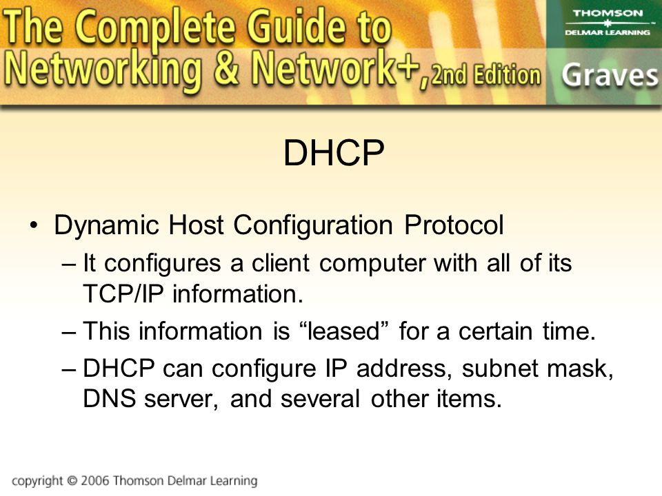 DHCP Dynamic Host Configuration Protocol –It configures a client computer with all of its TCP/IP information.