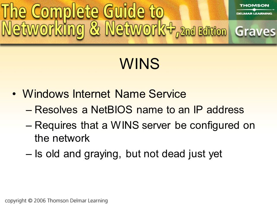 WINS Windows Internet Name Service –Resolves a NetBIOS name to an IP address –Requires that a WINS server be configured on the network –Is old and graying, but not dead just yet