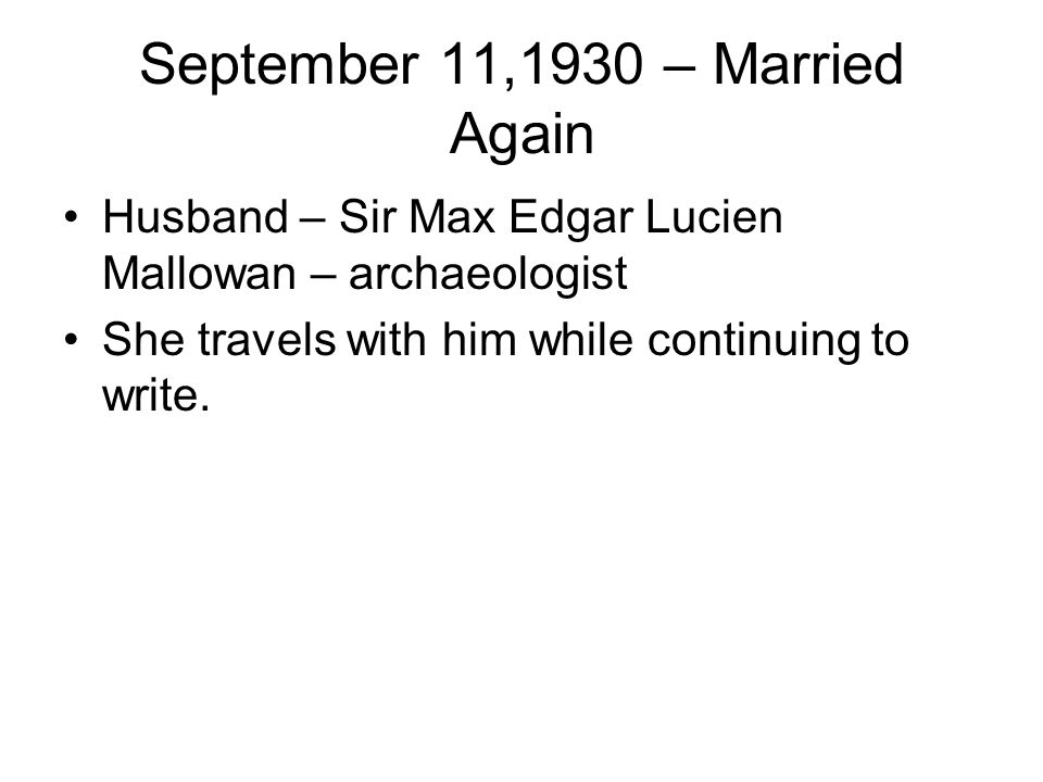 September 11,1930 – Married Again Husband – Sir Max Edgar Lucien Mallowan – archaeologist She travels with him while continuing to write.