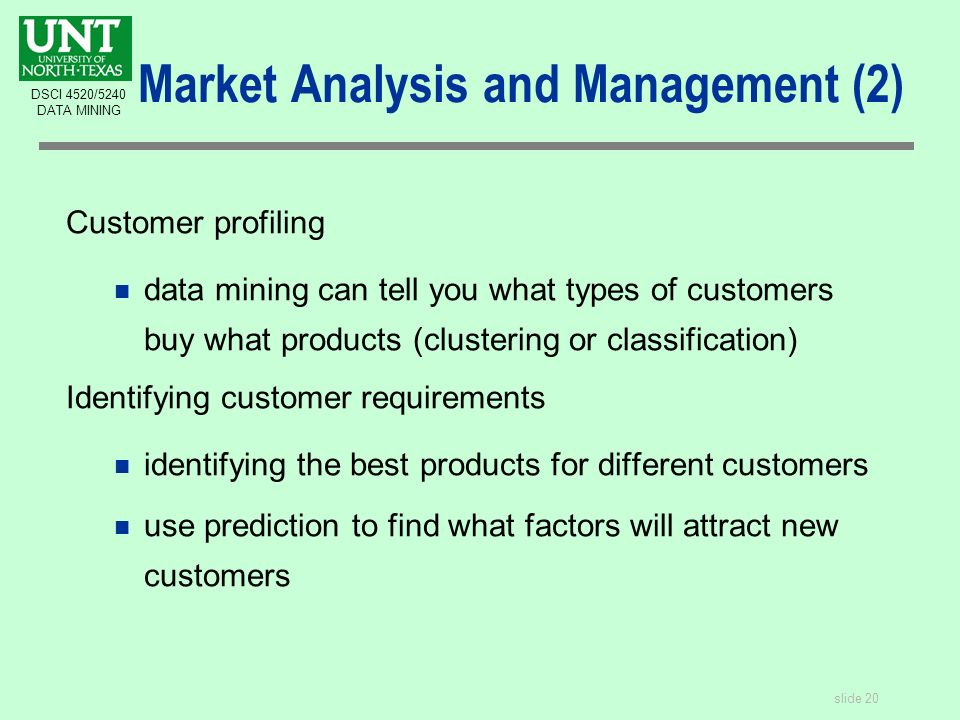 slide 20 DSCI 4520/5240 DATA MINING Market Analysis and Management (2) Customer profiling n data mining can tell you what types of customers buy what products (clustering or classification) Identifying customer requirements n identifying the best products for different customers n use prediction to find what factors will attract new customers
