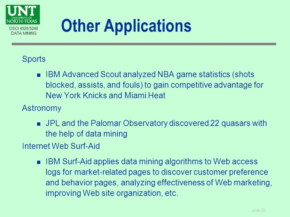 slide 22 DSCI 4520/5240 DATA MINING Other Applications Sports n IBM Advanced Scout analyzed NBA game statistics (shots blocked, assists, and fouls) to gain competitive advantage for New York Knicks and Miami Heat Astronomy n JPL and the Palomar Observatory discovered 22 quasars with the help of data mining Internet Web Surf-Aid n IBM Surf-Aid applies data mining algorithms to Web access logs for market-related pages to discover customer preference and behavior pages, analyzing effectiveness of Web marketing, improving Web site organization, etc.