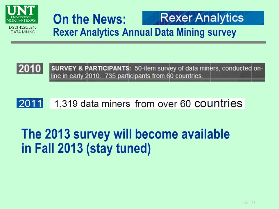 slide 23 DSCI 4520/5240 DATA MINING On the News: Rexer Analytics Annual Data Mining survey The 2013 survey will become available in Fall 2013 (stay tuned)