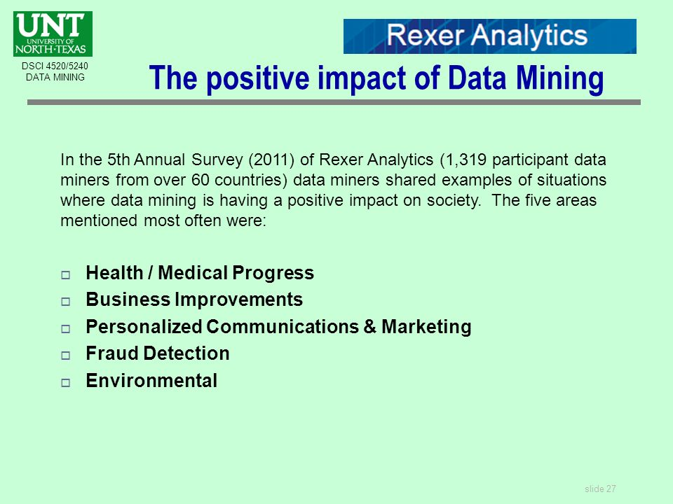 slide 27 DSCI 4520/5240 DATA MINING The positive impact of Data Mining In the 5th Annual Survey (2011) of Rexer Analytics (1,319 participant data miners from over 60 countries) data miners shared examples of situations where data mining is having a positive impact on society.