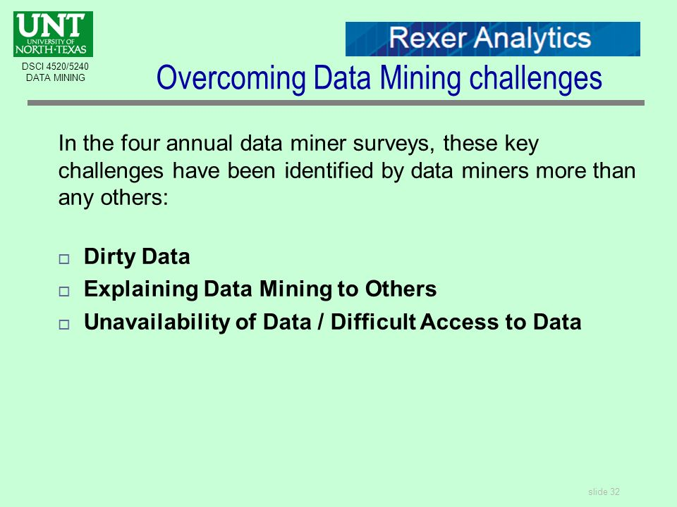 slide 32 DSCI 4520/5240 DATA MINING Overcoming Data Mining challenges In the four annual data miner surveys, these key challenges have been identified by data miners more than any others:  Dirty Data  Explaining Data Mining to Others  Unavailability of Data / Difficult Access to Data