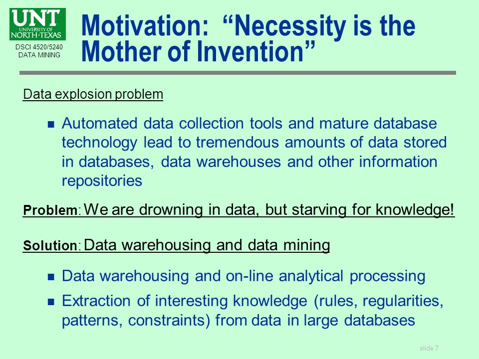 slide 7 DSCI 4520/5240 DATA MINING Motivation: Necessity is the Mother of Invention Data explosion problem n Automated data collection tools and mature database technology lead to tremendous amounts of data stored in databases, data warehouses and other information repositories Problem: We are drowning in data, but starving for knowledge.