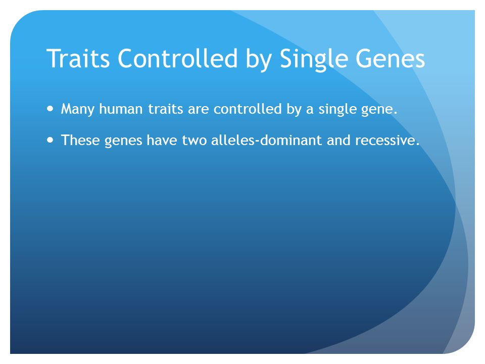Traits Controlled by Single Genes Many human traits are controlled by a single gene.