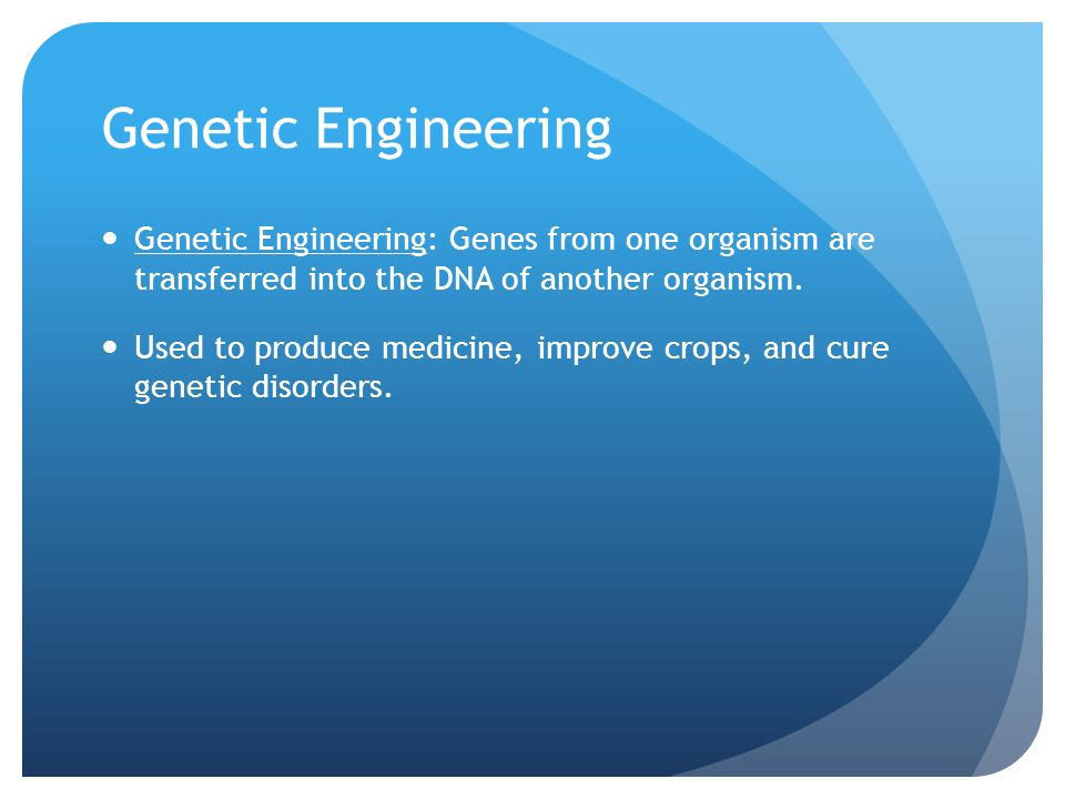 Genetic Engineering Genetic Engineering: Genes from one organism are transferred into the DNA of another organism.