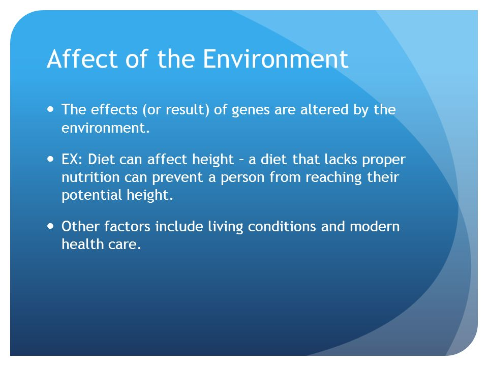 Affect of the Environment The effects (or result) of genes are altered by the environment.