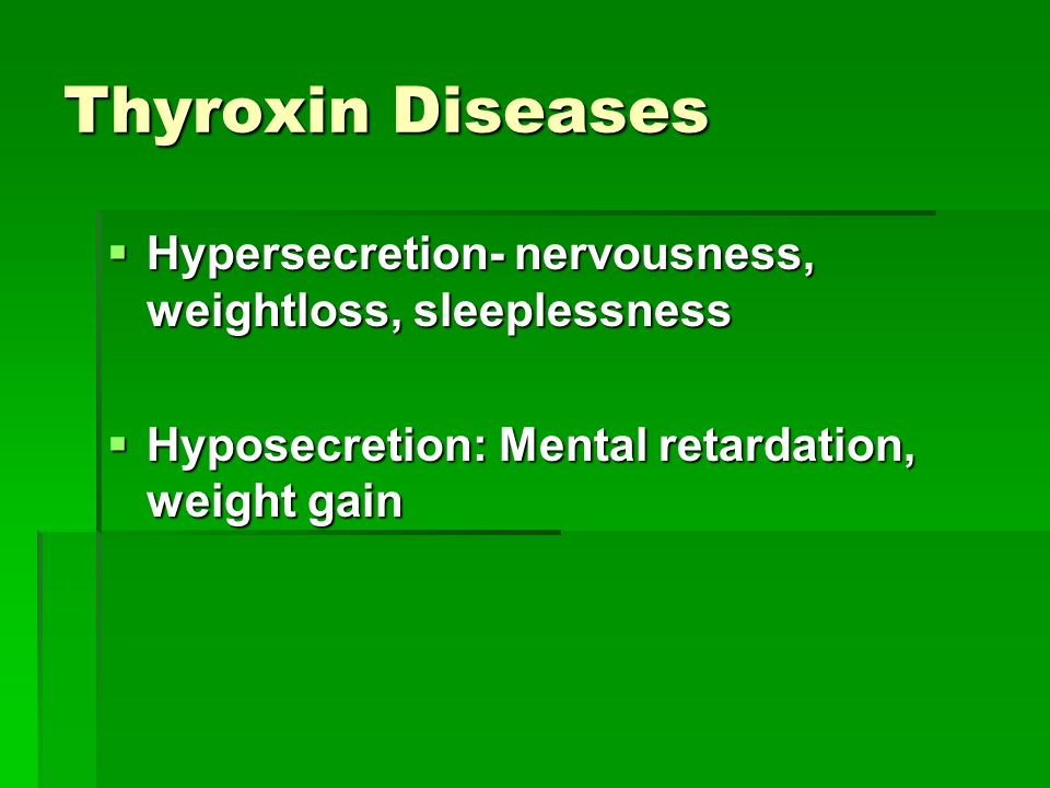 Thyroxin Diseases  Hypersecretion- nervousness, weightloss, sleeplessness  Hyposecretion: Mental retardation, weight gain