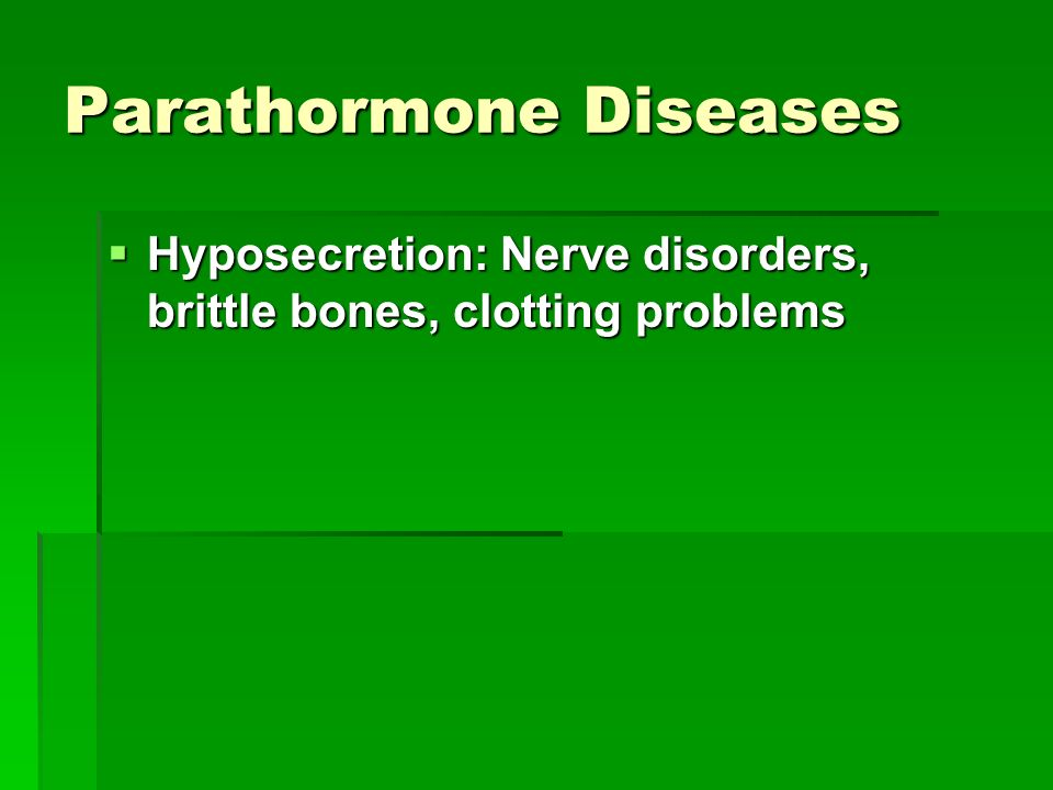 Parathormone Diseases  Hyposecretion: Nerve disorders, brittle bones, clotting problems