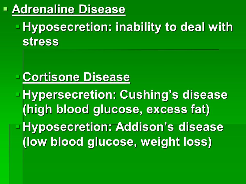  Adrenaline Disease  Hyposecretion: inability to deal with stress  Cortisone Disease  Hypersecretion: Cushing's disease (high blood glucose, excess fat)  Hyposecretion: Addison's disease (low blood glucose, weight loss)