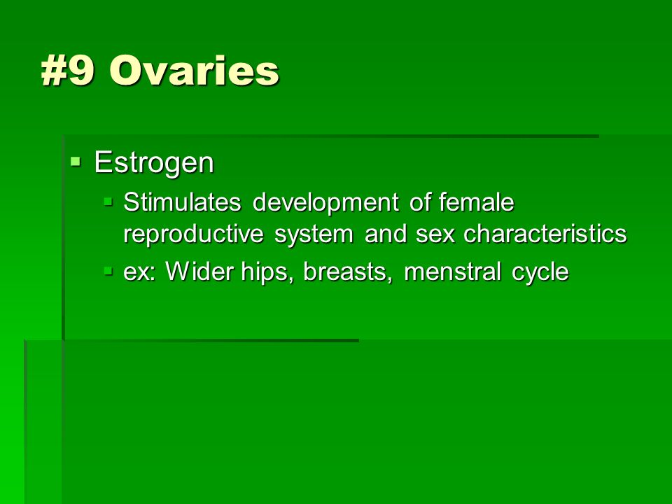 Estrogen  Stimulates development of female reproductive system and sex characteristics  ex: Wider hips, breasts, menstral cycle #9 Ovaries