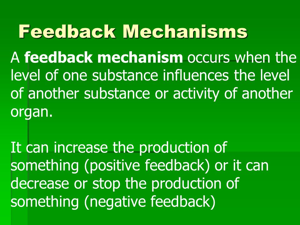 Feedback Mechanisms A feedback mechanism occurs when the level of one substance influences the level of another substance or activity of another organ.