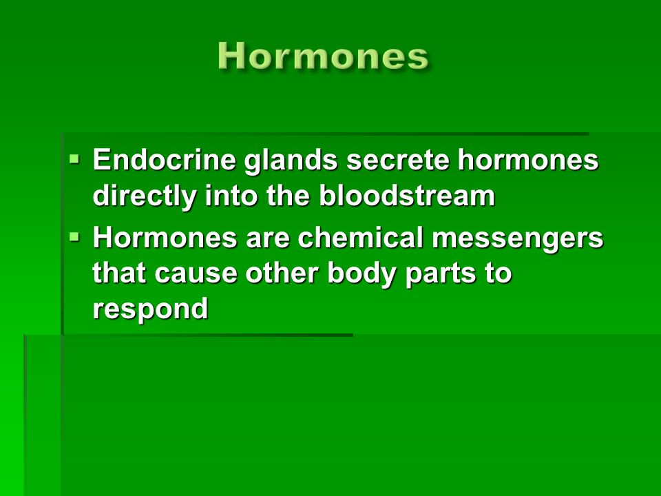  Endocrine glands secrete hormones directly into the bloodstream  Hormones are chemical messengers that cause other body parts to respond